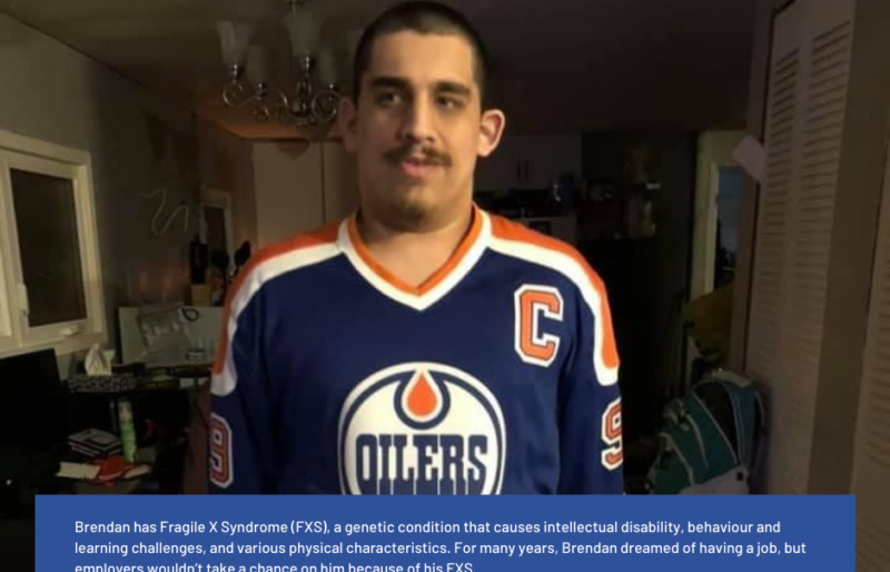 Brendan has Fragile X Syndrome (FXS), a genetic condition that causes intellectual disability, behaviour and learning challenges, and various physical characteristics. For many years, Brendan dreamed of having a job, but employers wouldn't take a chance on him because of his FXS. With some support from Causeway, Brendan was able to secure his first-ever job last November. Since he started working, the feeling of inclusion and purpose provides him with emotional and mental benefits that seep into every interaction he has with others. Brendan is more confident, and he is beyond happy to be working.
