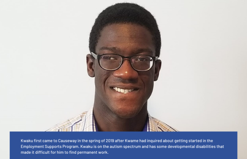 Kwaku first came to Causeway in the spring of 2019 after Kwame had inquired about getting started in the Employment Supports Program. Kwaku is on the autism spectrum and has some developmental disabilities that made it difficult for him to find permanent work. After meeting with his Employment Support Specialist, everything started to look up. Kwaku finally caught a break at the Rideau Carleton Casino. At the end of October, Kwaku worked his first 3-hour shift as a dishwasher. By December, he started working 8 hours a day almost every day. After the holiday season, he settled into a schedule of working part-time. He loved his job. His dreams finally came true.